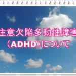 ADHD注意欠陥多動性障害について、ちょっと詳しくお伝えしたい!